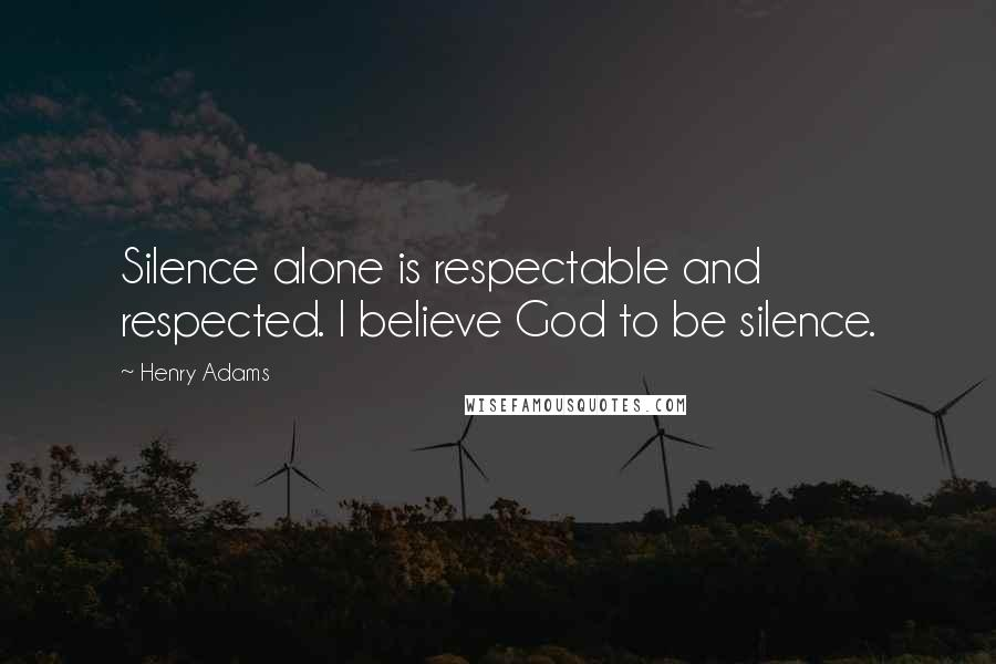 Henry Adams quotes: Silence alone is respectable and respected. I believe God to be silence.