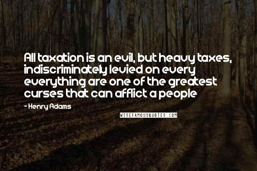 Henry Adams quotes: All taxation is an evil, but heavy taxes, indiscriminately levied on every everything are one of the greatest curses that can afflict a people