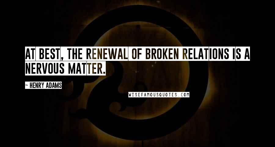 Henry Adams quotes: At best, the renewal of broken relations is a nervous matter.