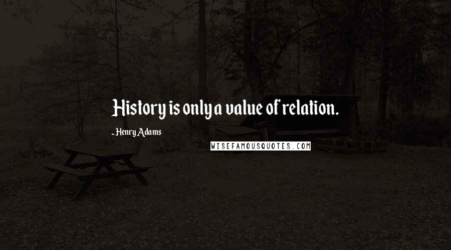 Henry Adams quotes: History is only a value of relation.