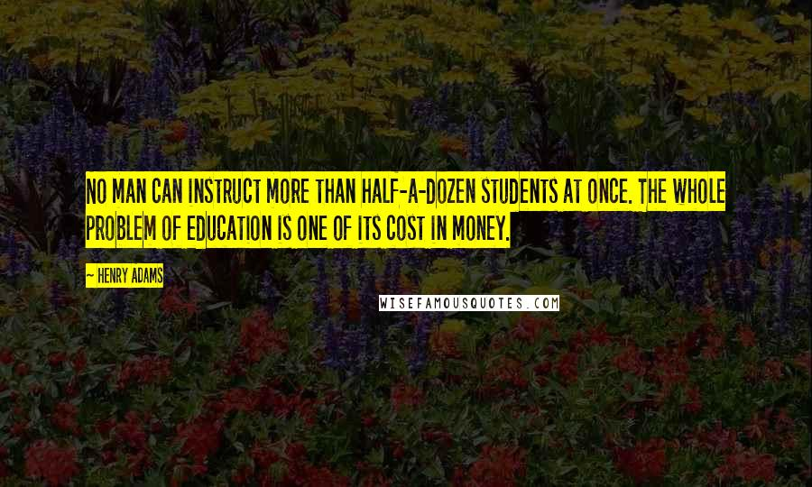Henry Adams quotes: No man can instruct more than half-a-dozen students at once. The whole problem of education is one of its cost in money.