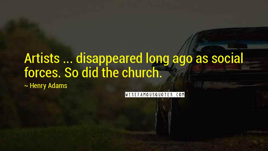 Henry Adams quotes: Artists ... disappeared long ago as social forces. So did the church.