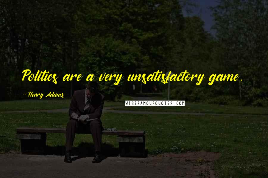 Henry Adams quotes: Politics are a very unsatisfactory game.