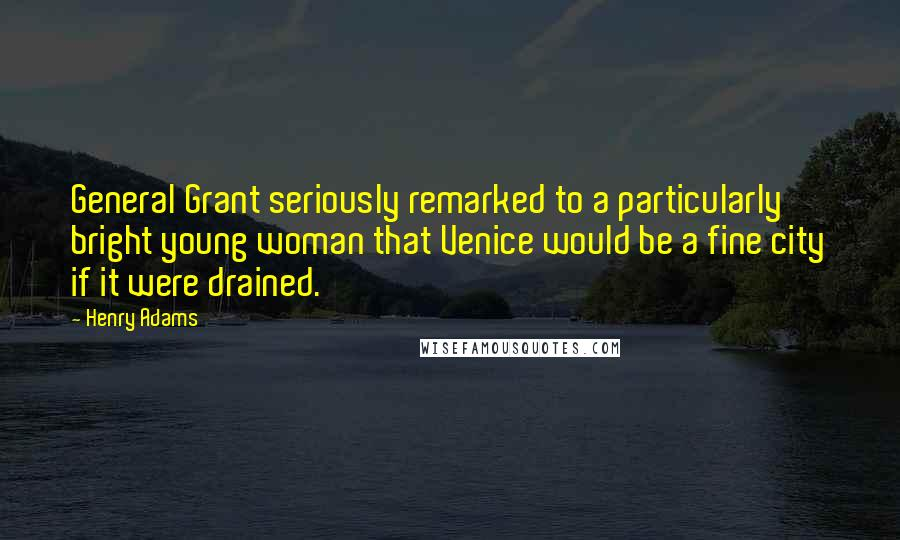 Henry Adams quotes: General Grant seriously remarked to a particularly bright young woman that Venice would be a fine city if it were drained.