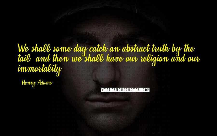 Henry Adams quotes: We shall some day catch an abstract truth by the tail, and then we shall have our religion and our immortality.