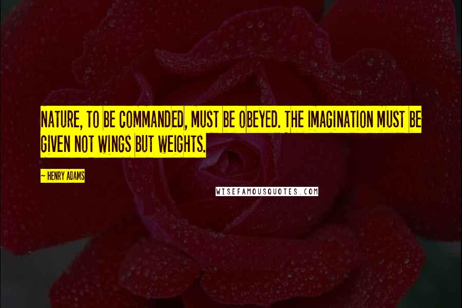 Henry Adams quotes: Nature, to be commanded, must be obeyed. The imagination must be given not wings but weights.