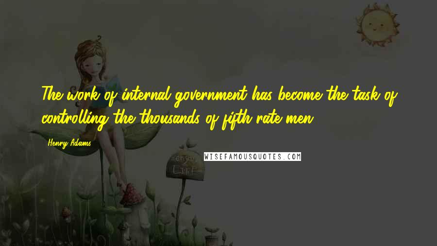 Henry Adams quotes: The work of internal government has become the task of controlling the thousands of fifth-rate men.