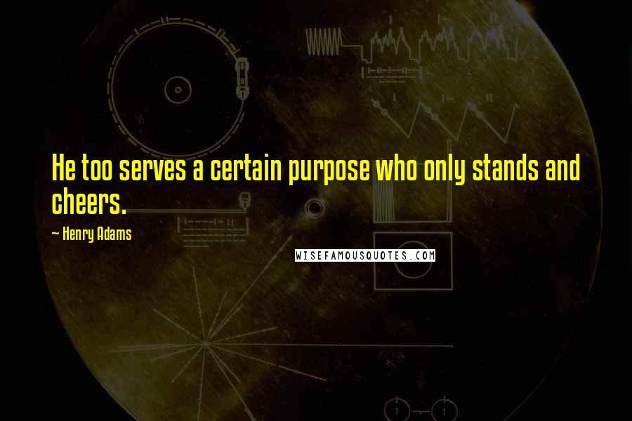 Henry Adams quotes: He too serves a certain purpose who only stands and cheers.