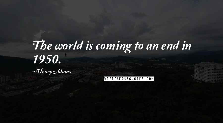 Henry Adams quotes: The world is coming to an end in 1950.