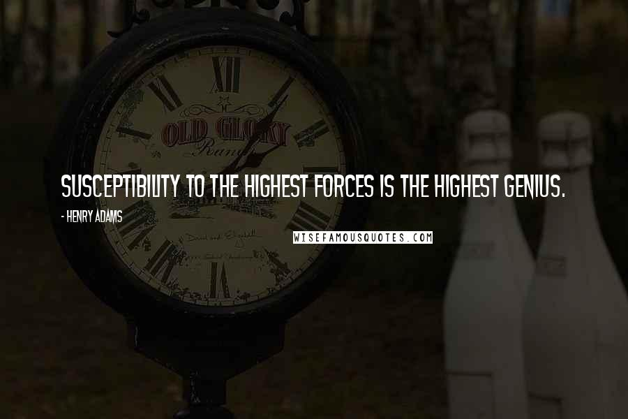 Henry Adams quotes: Susceptibility to the highest forces is the highest genius.