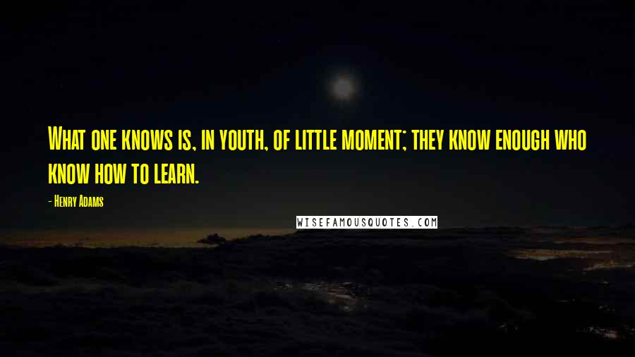Henry Adams quotes: What one knows is, in youth, of little moment; they know enough who know how to learn.