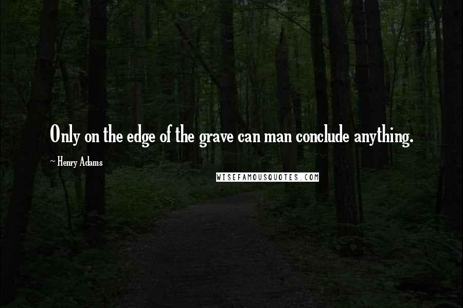 Henry Adams quotes: Only on the edge of the grave can man conclude anything.