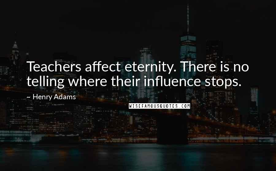 Henry Adams quotes: Teachers affect eternity. There is no telling where their influence stops.