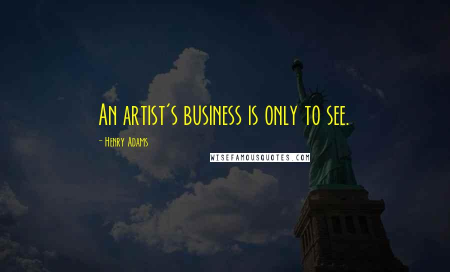 Henry Adams quotes: An artist's business is only to see.