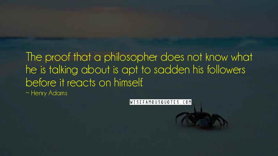 Henry Adams quotes: The proof that a philosopher does not know what he is talking about is apt to sadden his followers before it reacts on himself.