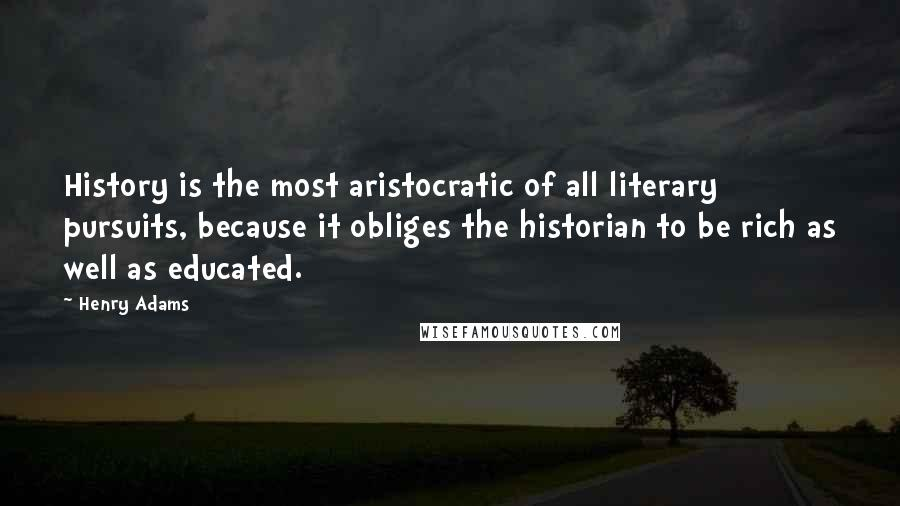 Henry Adams quotes: History is the most aristocratic of all literary pursuits, because it obliges the historian to be rich as well as educated.
