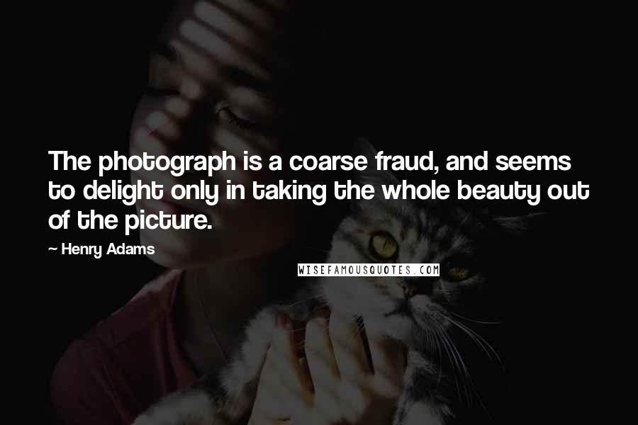 Henry Adams quotes: The photograph is a coarse fraud, and seems to delight only in taking the whole beauty out of the picture.