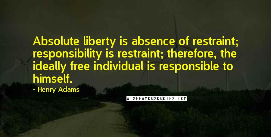 Henry Adams quotes: Absolute liberty is absence of restraint; responsibility is restraint; therefore, the ideally free individual is responsible to himself.