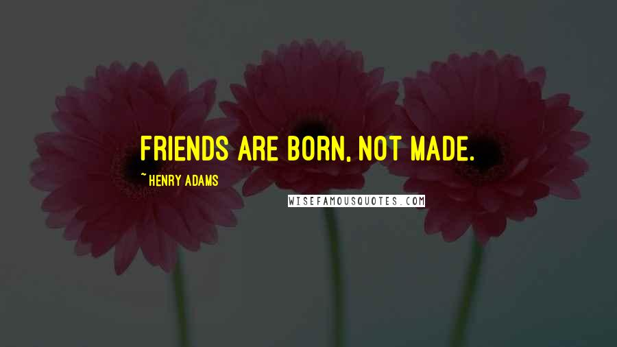 Henry Adams quotes: Friends are born, not made.