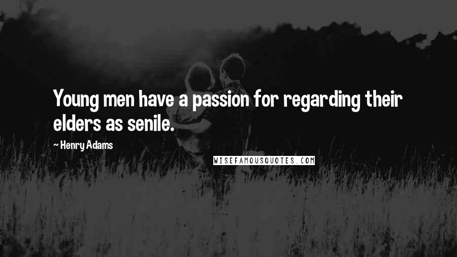 Henry Adams quotes: Young men have a passion for regarding their elders as senile.
