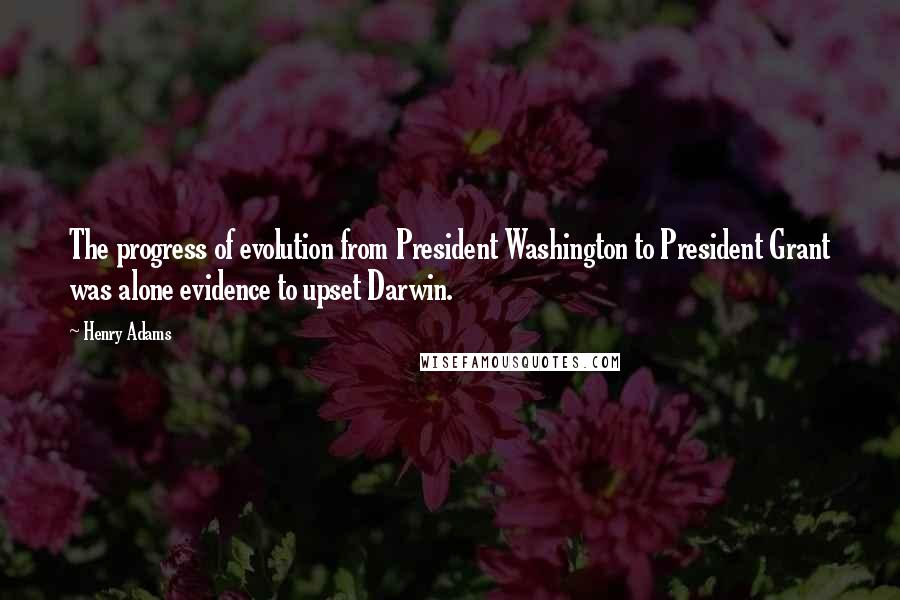 Henry Adams quotes: The progress of evolution from President Washington to President Grant was alone evidence to upset Darwin.