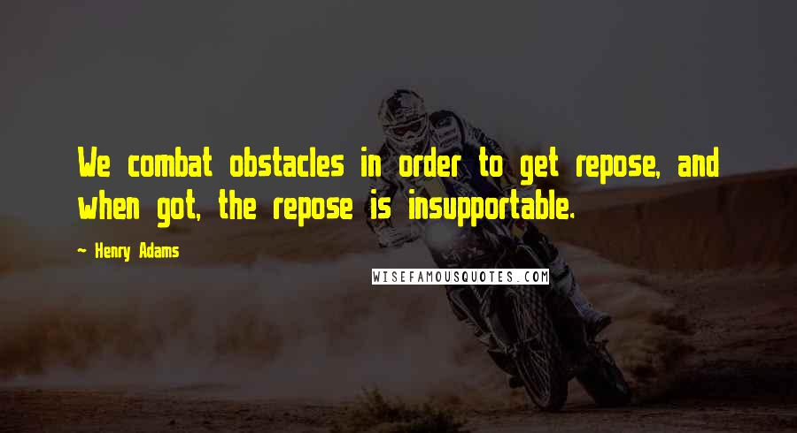 Henry Adams quotes: We combat obstacles in order to get repose, and when got, the repose is insupportable.