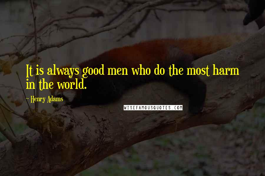 Henry Adams quotes: It is always good men who do the most harm in the world.