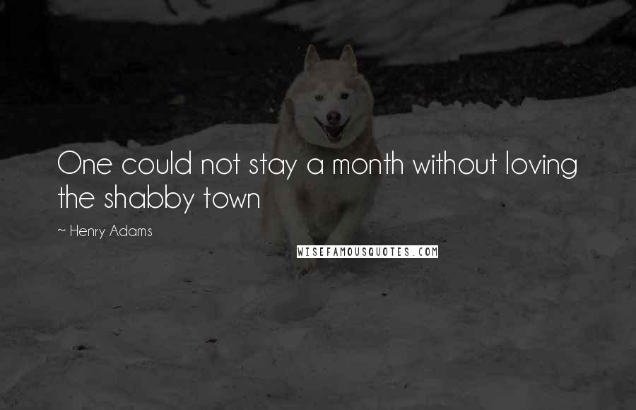 Henry Adams quotes: One could not stay a month without loving the shabby town