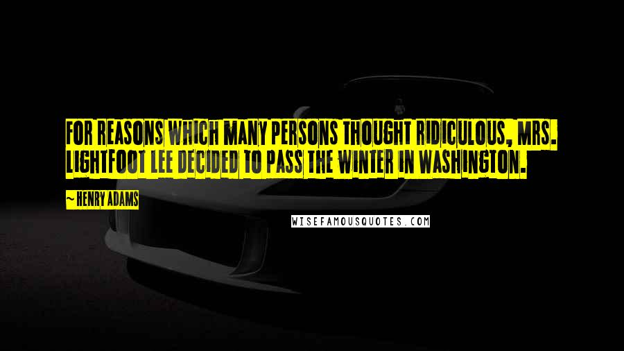Henry Adams quotes: For reasons which many persons thought ridiculous, Mrs. Lightfoot Lee decided to pass the winter in Washington.