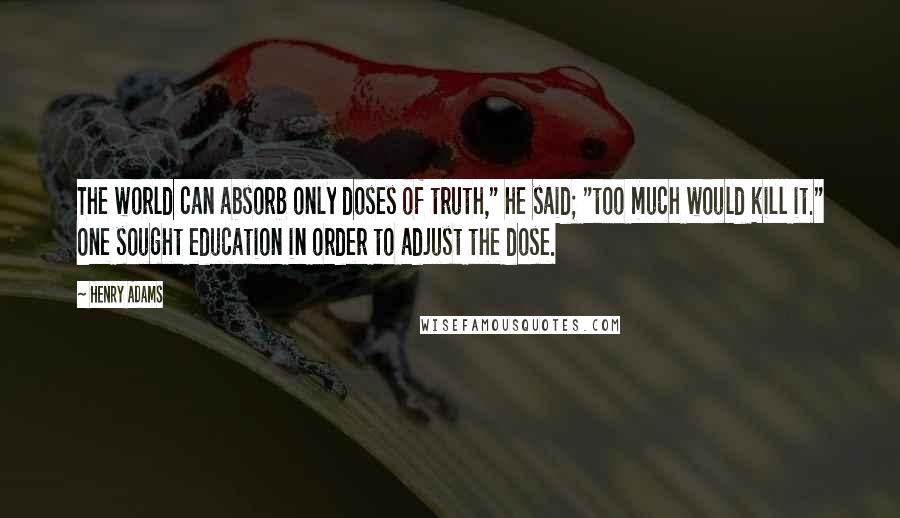 """Henry Adams quotes: The world can absorb only doses of truth,"""" he said; """"too much would kill it."""" One sought education in order to adjust the dose."""
