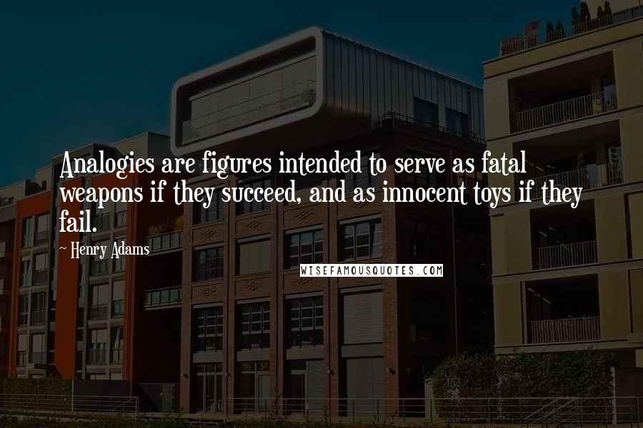 Henry Adams quotes: Analogies are figures intended to serve as fatal weapons if they succeed, and as innocent toys if they fail.