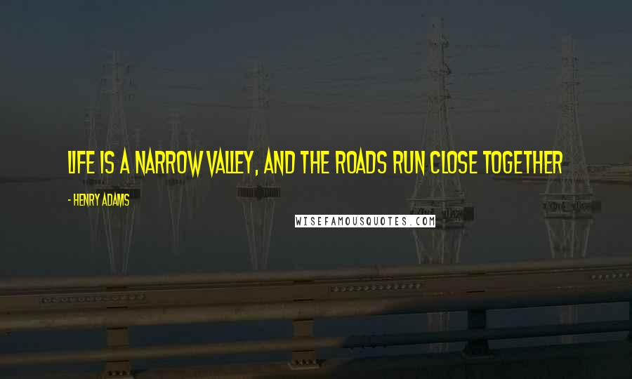 Henry Adams quotes: Life is a narrow valley, and the roads run close together