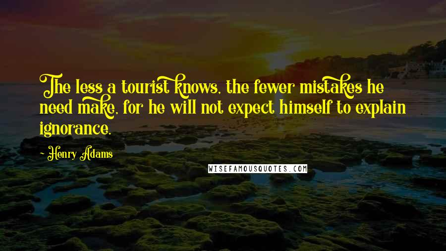 Henry Adams quotes: The less a tourist knows, the fewer mistakes he need make, for he will not expect himself to explain ignorance.