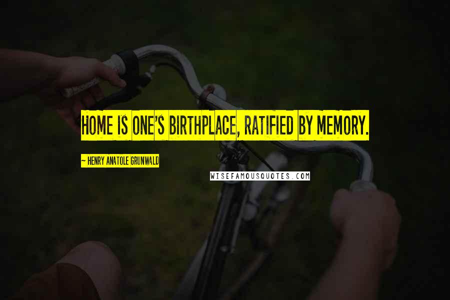Henry Anatole Grunwald quotes: Home is one's birthplace, ratified by memory.