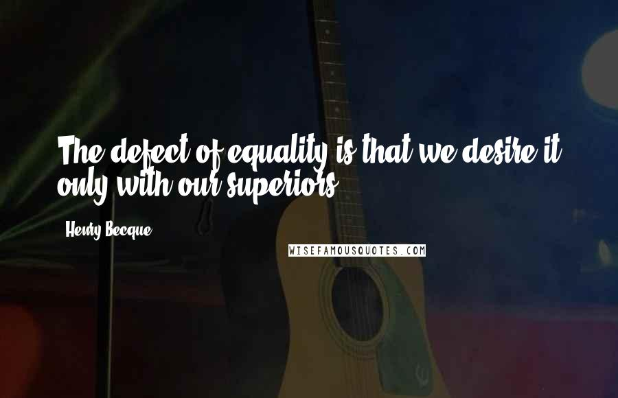 Henry Becque quotes: The defect of equality is that we desire it only with our superiors.
