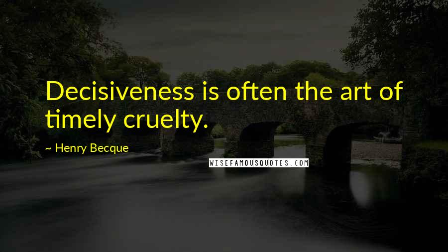 Henry Becque quotes: Decisiveness is often the art of timely cruelty.