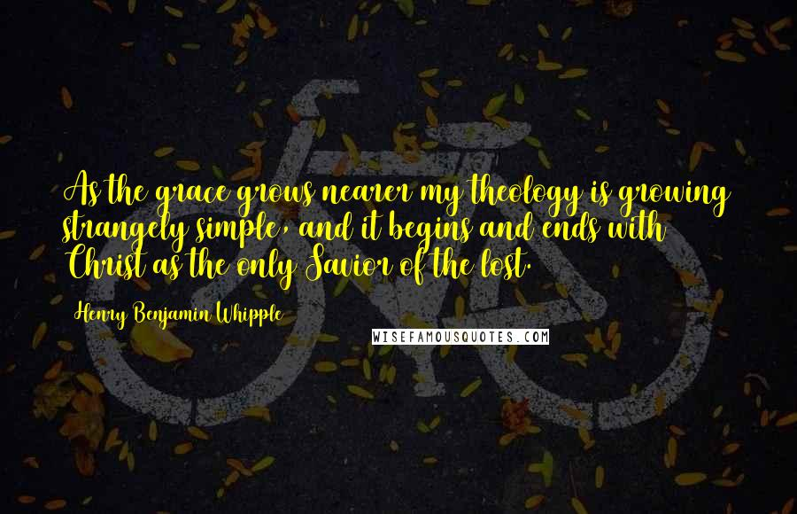 Henry Benjamin Whipple quotes: As the grace grows nearer my theology is growing strangely simple, and it begins and ends with Christ as the only Savior of the lost.