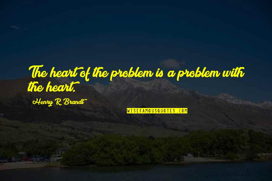 Henry Brandt Quotes By Henry R Brandt: The heart of the problem is a problem