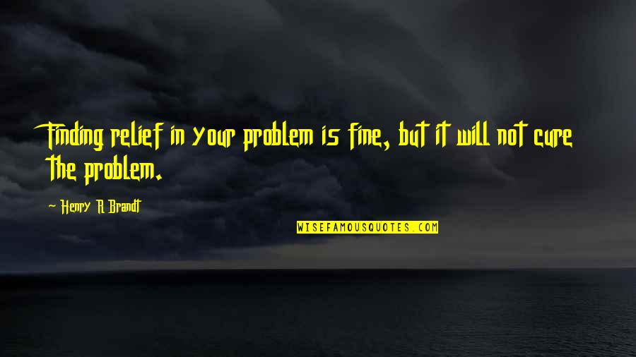 Henry Brandt Quotes By Henry R Brandt: Finding relief in your problem is fine, but