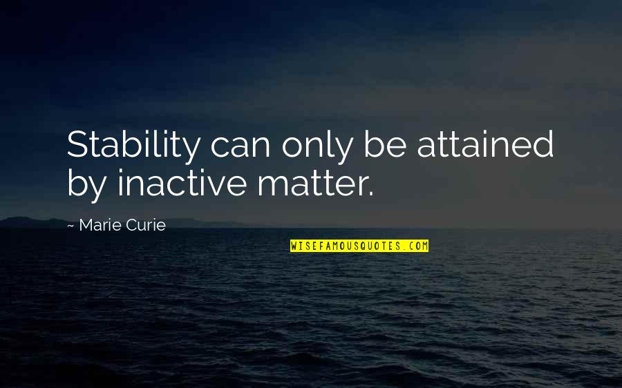 Henry Brandt Quotes By Marie Curie: Stability can only be attained by inactive matter.