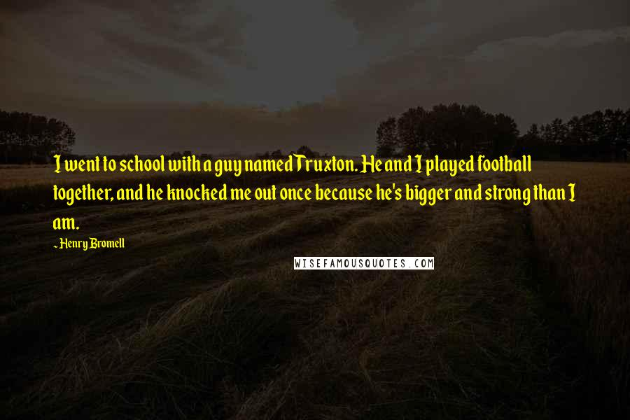 Henry Bromell quotes: I went to school with a guy named Truxton. He and I played football together, and he knocked me out once because he's bigger and strong than I am.