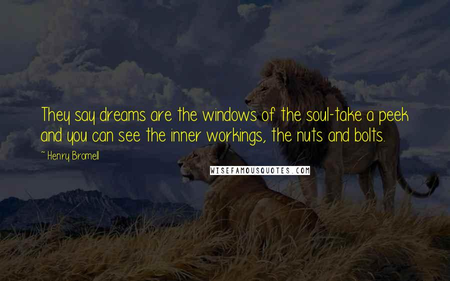 Henry Bromell quotes: They say dreams are the windows of the soul-take a peek and you can see the inner workings, the nuts and bolts.