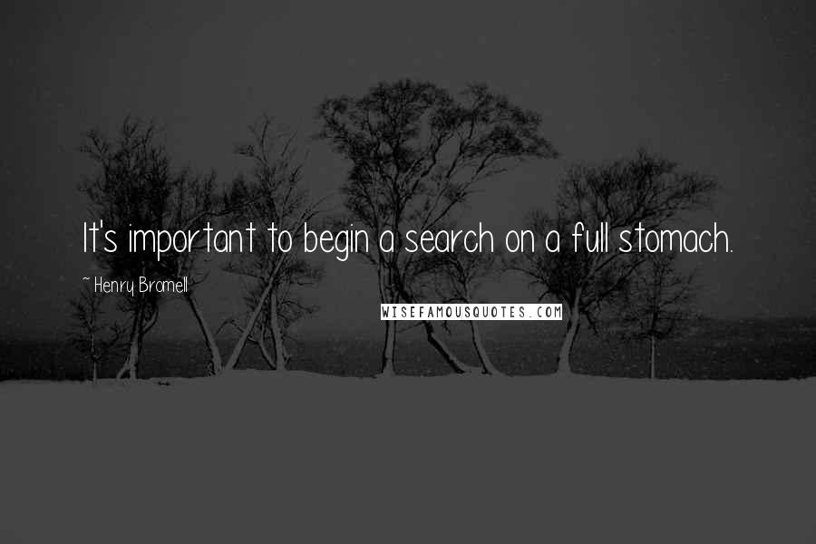 Henry Bromell quotes: It's important to begin a search on a full stomach.