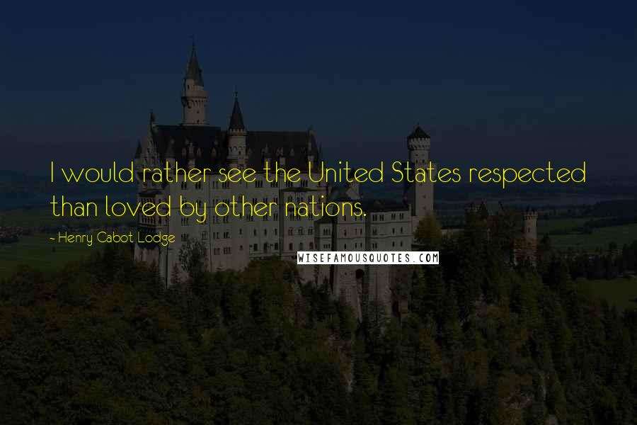 Henry Cabot Lodge quotes: I would rather see the United States respected than loved by other nations.