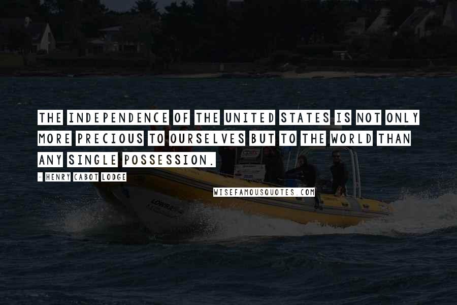 Henry Cabot Lodge quotes: The independence of the United States is not only more precious to ourselves but to the world than any single possession.