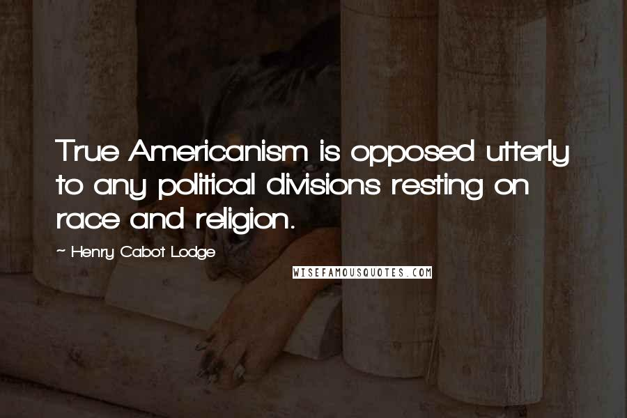 Henry Cabot Lodge quotes: True Americanism is opposed utterly to any political divisions resting on race and religion.