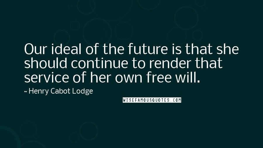 Henry Cabot Lodge quotes: Our ideal of the future is that she should continue to render that service of her own free will.