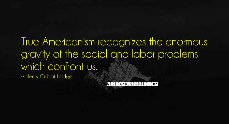 Henry Cabot Lodge quotes: True Americanism recognizes the enormous gravity of the social and labor problems which confront us.