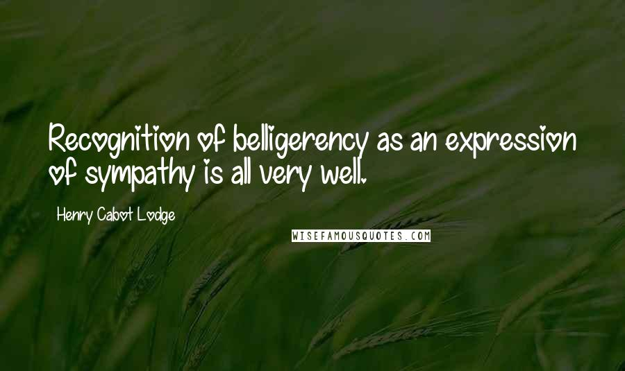 Henry Cabot Lodge quotes: Recognition of belligerency as an expression of sympathy is all very well.