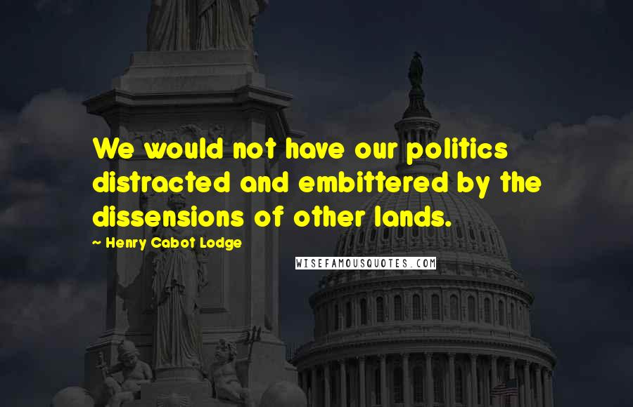 Henry Cabot Lodge quotes: We would not have our politics distracted and embittered by the dissensions of other lands.
